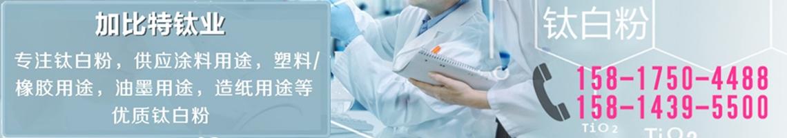加比特钛业,专注钛白粉,供应涂料用途,塑料/橡胶用途,油墨用途,造纸用途等优质钛白粉